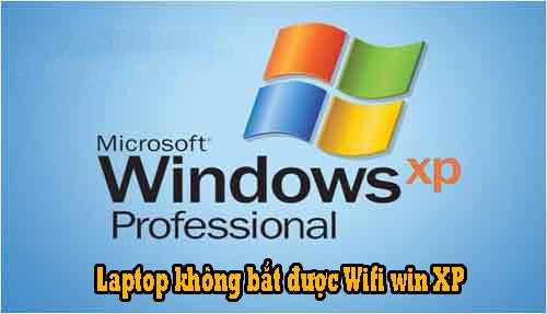 Khắc phục lỗi Laptop không bắt được Wifi win XP