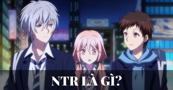 NTR là gì - loại chuyện khó nhai nhất thế giới